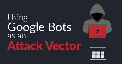 Using Google Bots as an Attack Vector