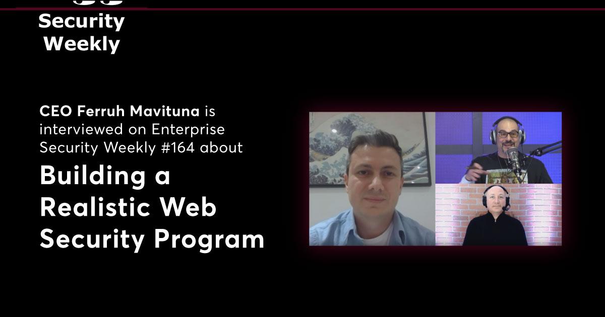 Ferruh Mavituna Talks About Building a Realistic Web Security Program on Enterprise Security Weekly #164